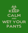 KEEP CALM AND WET YOUR PANTS - Personalised Poster A4 size