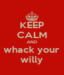 KEEP CALM AND whack your willy - Personalised Poster A4 size