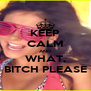 KEEP CALM AND WHAT, BITCH PLEASE - Personalised Poster A4 size