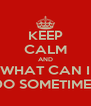 KEEP CALM AND WHAT CAN I DO SOMETIMES - Personalised Poster A4 size