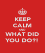 KEEP CALM AND WHAT DID YOU DO?! - Personalised Poster A4 size
