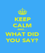 KEEP CALM AND... WHAT DID YOU SAY? - Personalised Poster A4 size