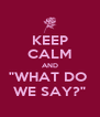 """KEEP CALM AND """"WHAT DO  WE SAY?"""" - Personalised Poster A4 size"""