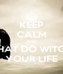 KEEP CALM AND WHAT DO WITCH  YOUR LIFE - Personalised Poster A4 size