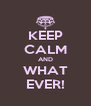 KEEP CALM AND WHAT EVER! - Personalised Poster A4 size