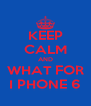 KEEP CALM AND WHAT FOR I PHONE 6 - Personalised Poster A4 size