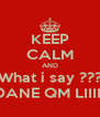 KEEP CALM AND What i say ??? DANE QM LIIII  - Personalised Poster A4 size