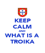KEEP CALM AND WHAT IS A TROIKA - Personalised Poster A4 size