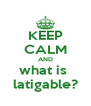 KEEP CALM AND what is  latigable? - Personalised Poster A4 size