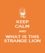 KEEP CALM AND WHAT IS THIS STRANGE LION - Personalised Poster A4 size