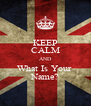 KEEP CALM AND What Is Your  Name? - Personalised Poster A4 size