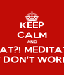 KEEP CALM AND WHAT?! MEDITATE?! IT DON'T WORK! - Personalised Poster A4 size