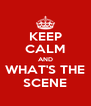 KEEP CALM AND WHAT'S THE SCENE - Personalised Poster A4 size