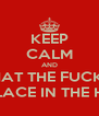 KEEP CALM AND WHAT THE FUCK IN THE PLACE IN THE HOUSE - Personalised Poster A4 size