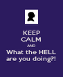 KEEP CALM AND What the HELL are you doing?! - Personalised Poster A4 size