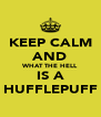 KEEP CALM AND WHAT THE HELL IS A HUFFLEPUFF - Personalised Poster A4 size