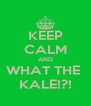 KEEP CALM AND WHAT THE  KALE!?! - Personalised Poster A4 size
