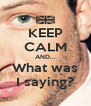 KEEP CALM AND... What was I saying? - Personalised Poster A4 size
