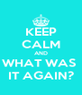 KEEP CALM AND WHAT WAS  IT AGAIN? - Personalised Poster A4 size