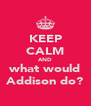 KEEP CALM AND what would Addison do? - Personalised Poster A4 size