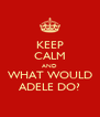 KEEP CALM AND WHAT WOULD ADELE DO? - Personalised Poster A4 size