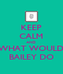 KEEP CALM AND WHAT WOULD BAILEY DO - Personalised Poster A4 size