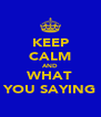 KEEP CALM AND WHAT YOU SAYING - Personalised Poster A4 size