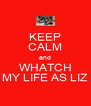 KEEP CALM and WHATCH MY LIFE AS LIZ - Personalised Poster A4 size