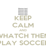 KEEP CALM AND WHATCH THEM PLAY SOCCER - Personalised Poster A4 size