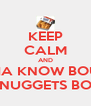KEEP CALM AND WHATCHA KNOW BOUT THESE McNUGGETS BOY!! - Personalised Poster A4 size