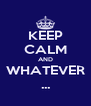KEEP CALM AND WHATEVER ... - Personalised Poster A4 size
