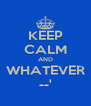 KEEP CALM AND WHATEVER --' - Personalised Poster A4 size