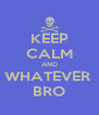 KEEP CALM AND WHATEVER  BRO - Personalised Poster A4 size