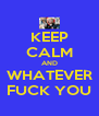 KEEP CALM AND WHATEVER FUCK YOU - Personalised Poster A4 size