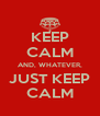 KEEP CALM AND, WHATEVER, JUST KEEP CALM - Personalised Poster A4 size