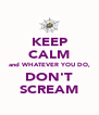 KEEP CALM and WHATEVER YOU DO, DON'T SCREAM - Personalised Poster A4 size