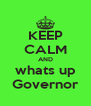 KEEP CALM AND whats up Governor - Personalised Poster A4 size