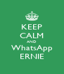 KEEP CALM AND WhatsApp ERNIE - Personalised Poster A4 size