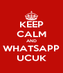 KEEP CALM AND WHATSAPP UCUK - Personalised Poster A4 size