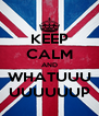 KEEP CALM AND WHATUUU UUUUUUP - Personalised Poster A4 size