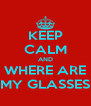 KEEP CALM AND WHERE ARE MY GLASSES - Personalised Poster A4 size