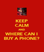 KEEP CALM AND WHERE CAN I BUY A PHONE? - Personalised Poster A4 size