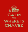 KEEP CALM AND WHERE IS CHAVEZ - Personalised Poster A4 size