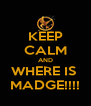 KEEP CALM AND WHERE IS  MADGE!!!! - Personalised Poster A4 size