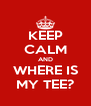 KEEP CALM AND WHERE IS MY TEE? - Personalised Poster A4 size