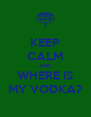 KEEP CALM AND WHERE IS MY VODKA? - Personalised Poster A4 size