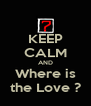 KEEP CALM AND Where is the Love ? - Personalised Poster A4 size
