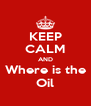 KEEP CALM AND Where is the Oil - Personalised Poster A4 size