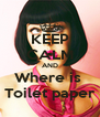 KEEP CALM AND Where is  Toilet paper - Personalised Poster A4 size