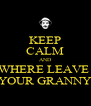 KEEP CALM AND WHERE LEAVE  YOUR GRANNY - Personalised Poster A4 size